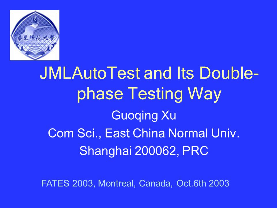 JMLAutoTest and Its Double- phase Testing Way Guoqing Xu Com Sci., East China Normal Univ.