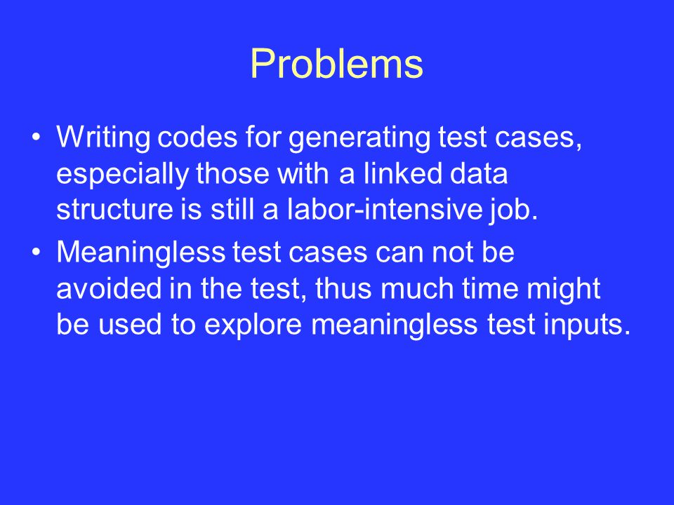 Problems Writing codes for generating test cases, especially those with a linked data structure is still a labor-intensive job.