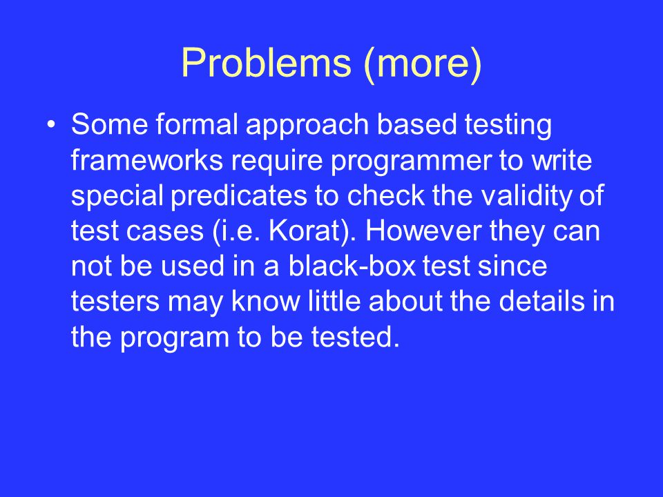 Problems (more) Some formal approach based testing frameworks require programmer to write special predicates to check the validity of test cases (i.e.