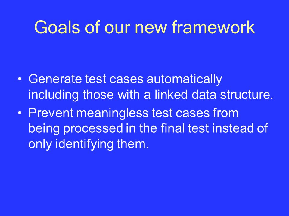 Goals of our new framework Generate test cases automatically including those with a linked data structure.