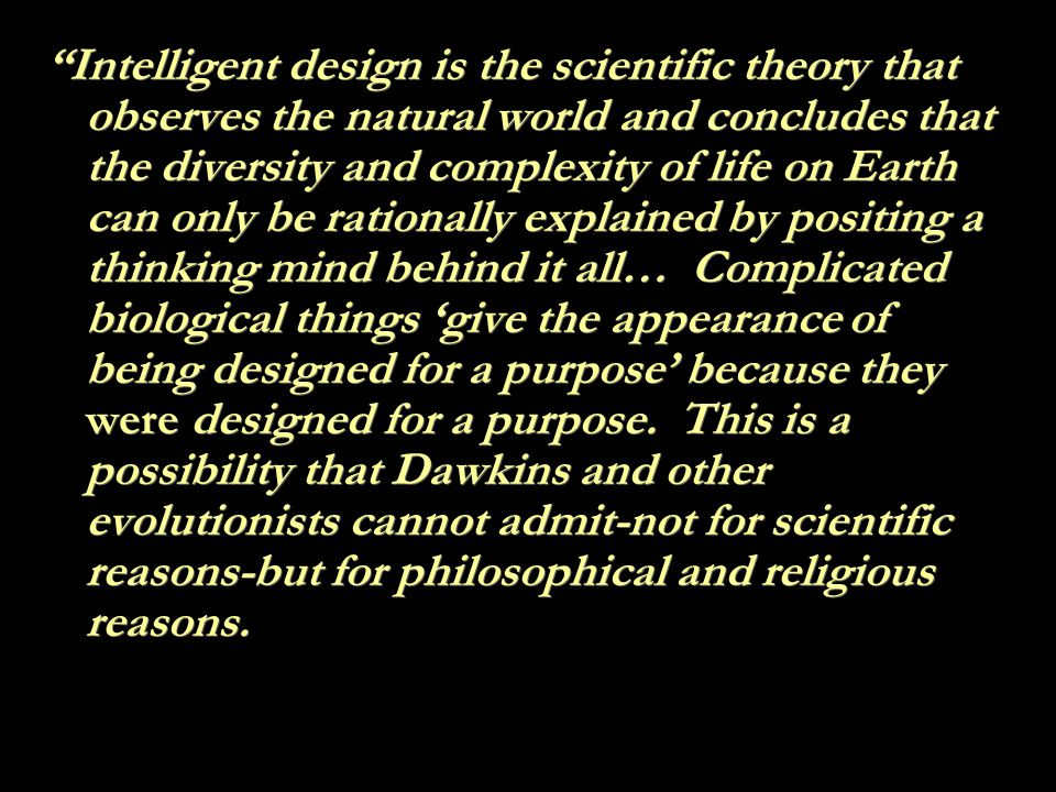 Intelligent design is the scientific theory that observes the natural world and concludes that the diversity and complexity of life on Earth can only be rationally explained by positing a thinking mind behind it all… Complicated biological things 'give the appearance of being designed for a purpose' because they were designed for a purpose.