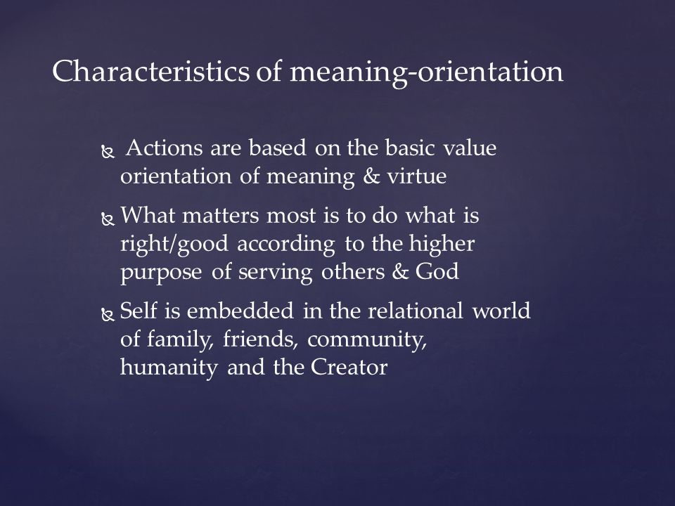 Characteristics of meaning-orientation   Actions are based on the basic value orientation of meaning & virtue   What matters most is to do what is right/good according to the higher purpose of serving others & God   Self is embedded in the relational world of family, friends, community, humanity and the Creator