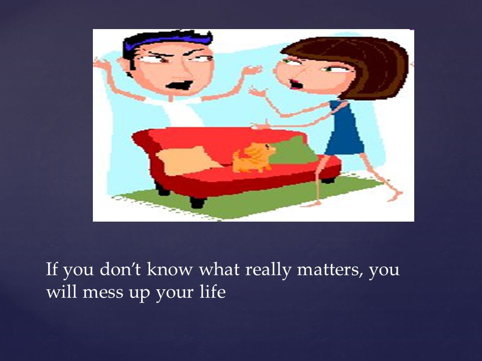 { If you don't know what really matters, you will mess up your life