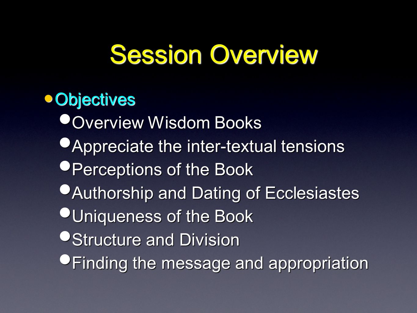 Session Overview Objectives Objectives Overview Wisdom Books Overview Wisdom Books Appreciate the inter-textual tensions Appreciate the inter-textual tensions Perceptions of the Book Perceptions of the Book Authorship and Dating of Ecclesiastes Authorship and Dating of Ecclesiastes Uniqueness of the Book Uniqueness of the Book Structure and Division Structure and Division Finding the message and appropriation Finding the message and appropriation