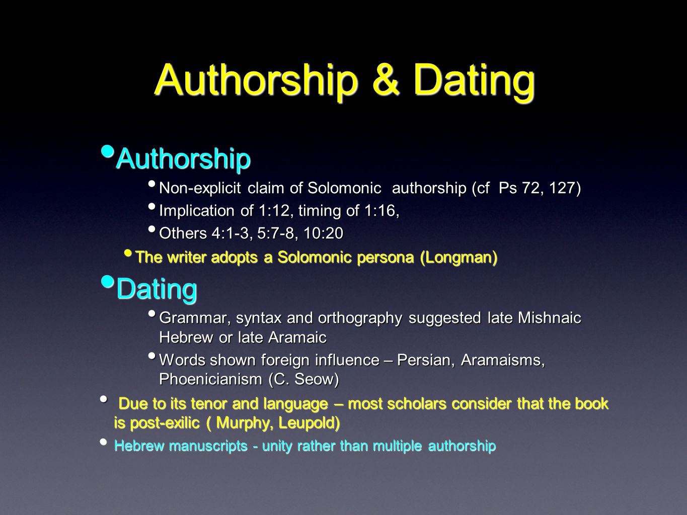 Authorship & Dating Authorship Authorship Non-explicit claim of Solomonic authorship (cf Ps 72, 127) Non-explicit claim of Solomonic authorship (cf Ps 72, 127) Implication of 1:12, timing of 1:16, Implication of 1:12, timing of 1:16, Others 4:1-3, 5:7-8, 10:20 Others 4:1-3, 5:7-8, 10:20 The writer adopts a Solomonic persona (Longman) The writer adopts a Solomonic persona (Longman) Dating Dating Grammar, syntax and orthography suggested late Mishnaic Hebrew or late Aramaic Grammar, syntax and orthography suggested late Mishnaic Hebrew or late Aramaic Words shown foreign influence – Persian, Aramaisms, Phoenicianism (C.