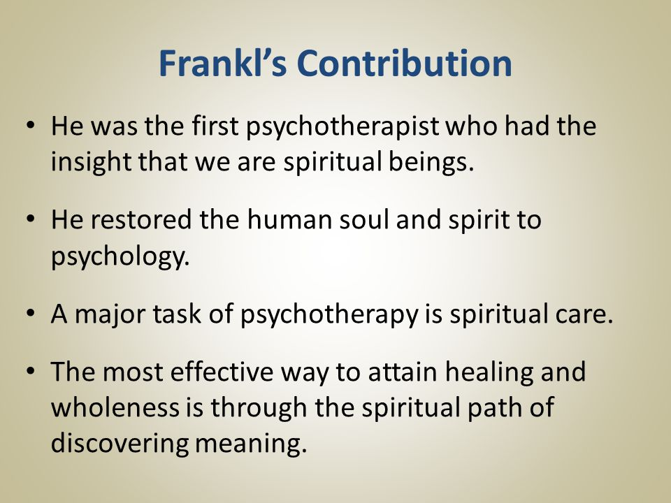 Frankl's Contribution He was the first psychotherapist who had the insight that we are spiritual beings.