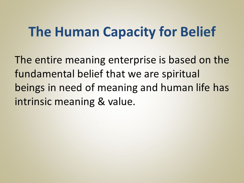 The Human Capacity for Belief The entire meaning enterprise is based on the fundamental belief that we are spiritual beings in need of meaning and human life has intrinsic meaning & value.