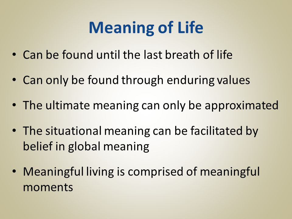 Meaning of Life Can be found until the last breath of life Can only be found through enduring values The ultimate meaning can only be approximated The situational meaning can be facilitated by belief in global meaning Meaningful living is comprised of meaningful moments