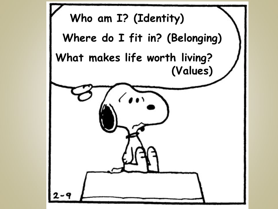 Who am I (Identity) Where do I fit in (Belonging) What makes life worth living (Values)