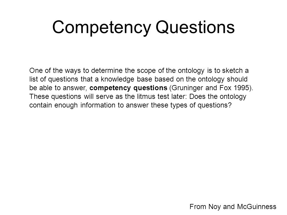 Competency Questions One of the ways to determine the scope of the ontology is to sketch a list of questions that a knowledge base based on the ontology should be able to answer, competency questions (Gruninger and Fox 1995).