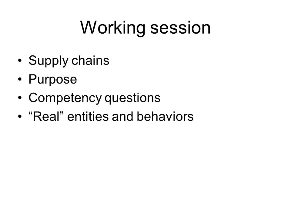 Working session Supply chains Purpose Competency questions Real entities and behaviors
