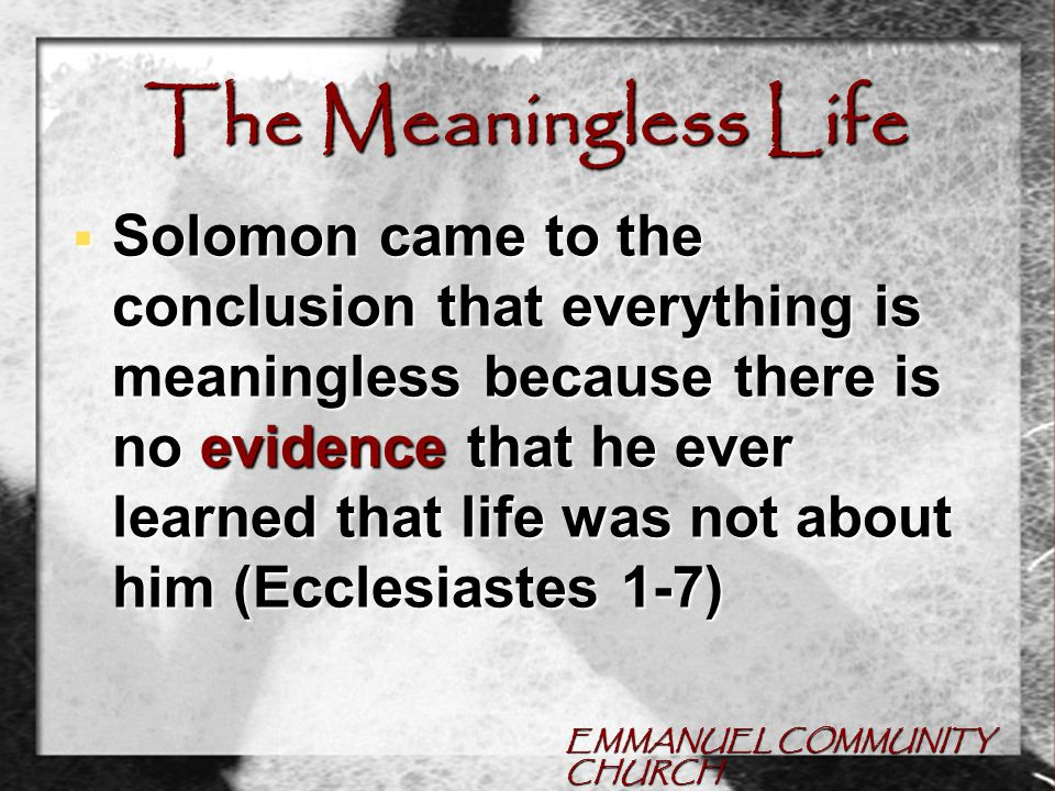 EMMANUEL COMMUNITY CHURCH The Meaningless Life  Solomon came to the conclusion that everything is meaningless because there is no evidence that he ever learned that life was not about him (Ecclesiastes 1-7)