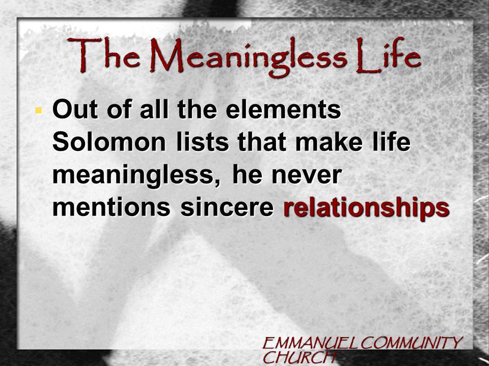 EMMANUEL COMMUNITY CHURCH The Meaningless Life  Out of all the elements Solomon lists that make life meaningless, he never mentions sincere relationships