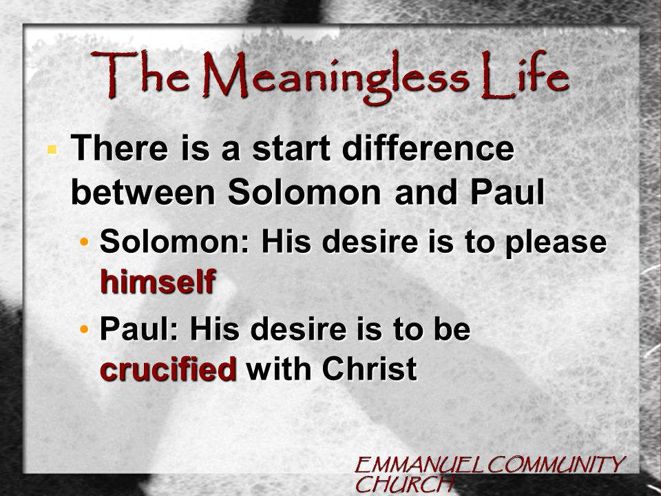 EMMANUEL COMMUNITY CHURCH The Meaningless Life  There is a start difference between Solomon and Paul Solomon: His desire is to please himself Solomon: His desire is to please himself Paul: His desire is to be crucified with Christ Paul: His desire is to be crucified with Christ