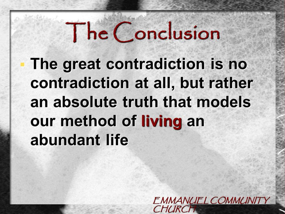 EMMANUEL COMMUNITY CHURCH The Conclusion  The great contradiction is no contradiction at all, but rather an absolute truth that models our method of living an abundant life