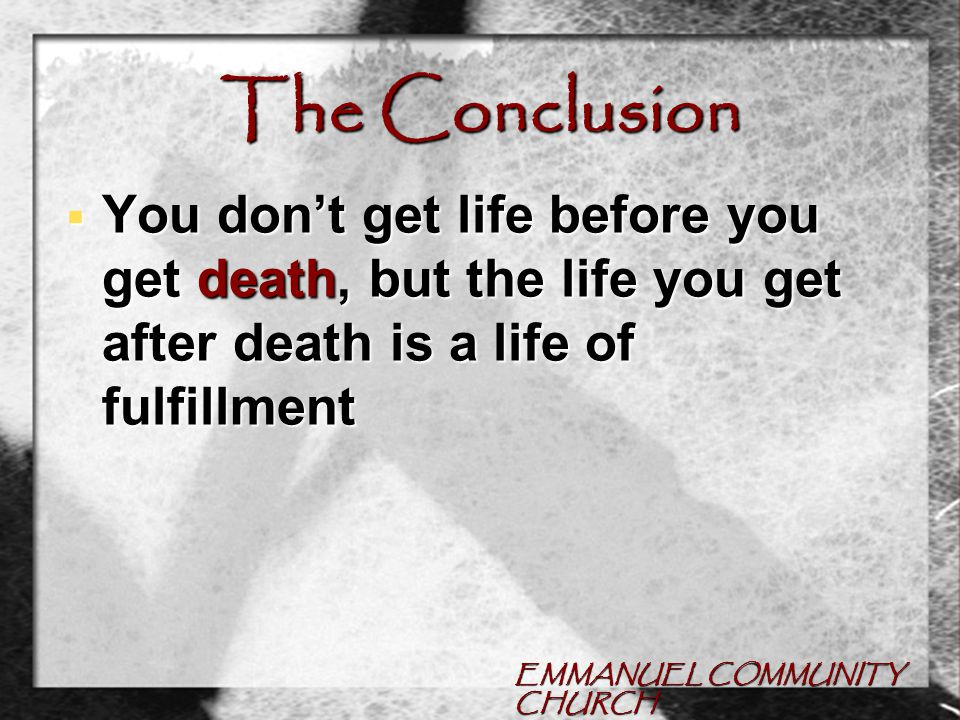EMMANUEL COMMUNITY CHURCH The Conclusion  You don't get life before you get death, but the life you get after death is a life of fulfillment