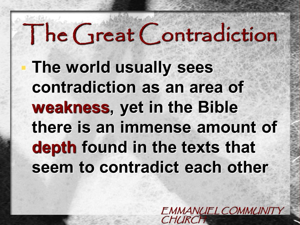 EMMANUEL COMMUNITY CHURCH The Great Contradiction  One of the greatest apparent contradictions found in the Bible, is that as believers we are expected to deny our life, yet live our life to the fullest