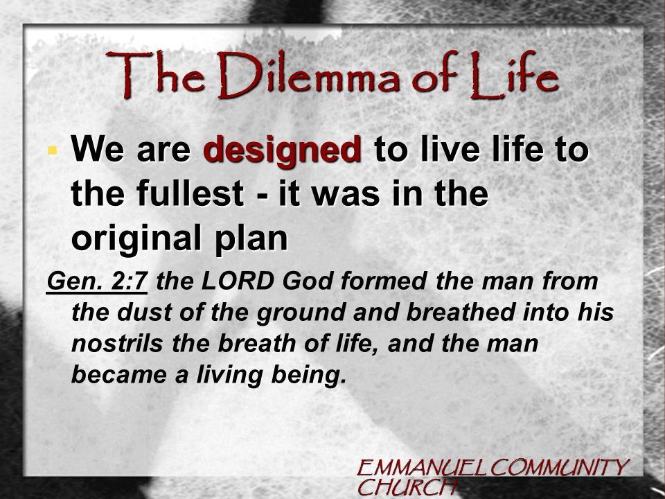 EMMANUEL COMMUNITY CHURCH The Dilemma of Life  We are designed to live life to the fullest - it was in the original plan Gen.