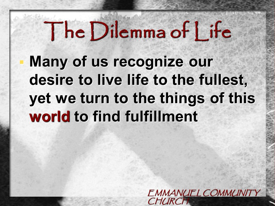 EMMANUEL COMMUNITY CHURCH The Dilemma of Life  Many of us recognize our desire to live life to the fullest, yet we turn to the things of this world to find fulfillment