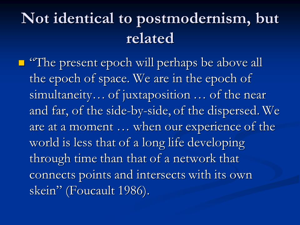 "Not identical to postmodernism, but related ""The present epoch will perhaps be above all the epoch of space. We are in the epoch of simultaneity… of j"