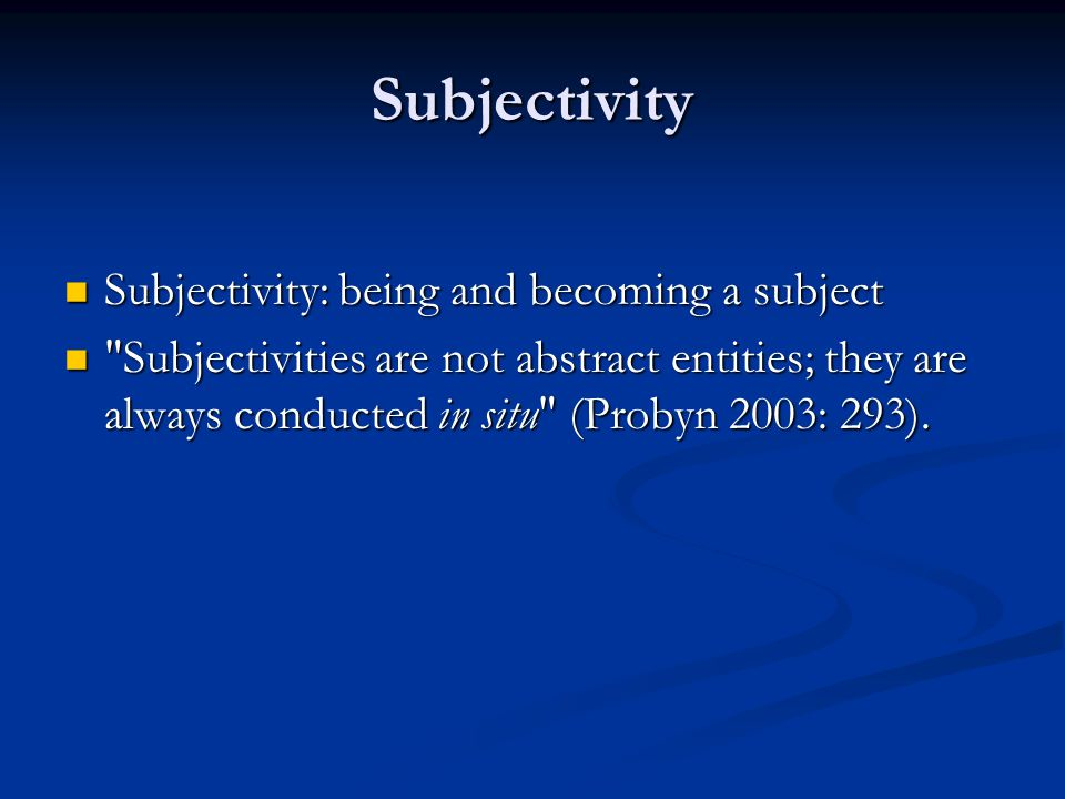 Subjectivity Subjectivity: being and becoming a subject Subjectivity: being and becoming a subject