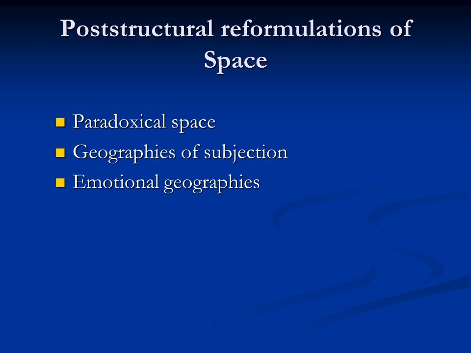 Poststructural reformulations of Space Paradoxical space Paradoxical space Geographies of subjection Geographies of subjection Emotional geographies Emotional geographies