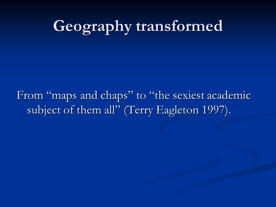 "Geography transformed From ""maps and chaps"" to ""the sexiest academic subject of them all"" (Terry Eagleton 1997)."