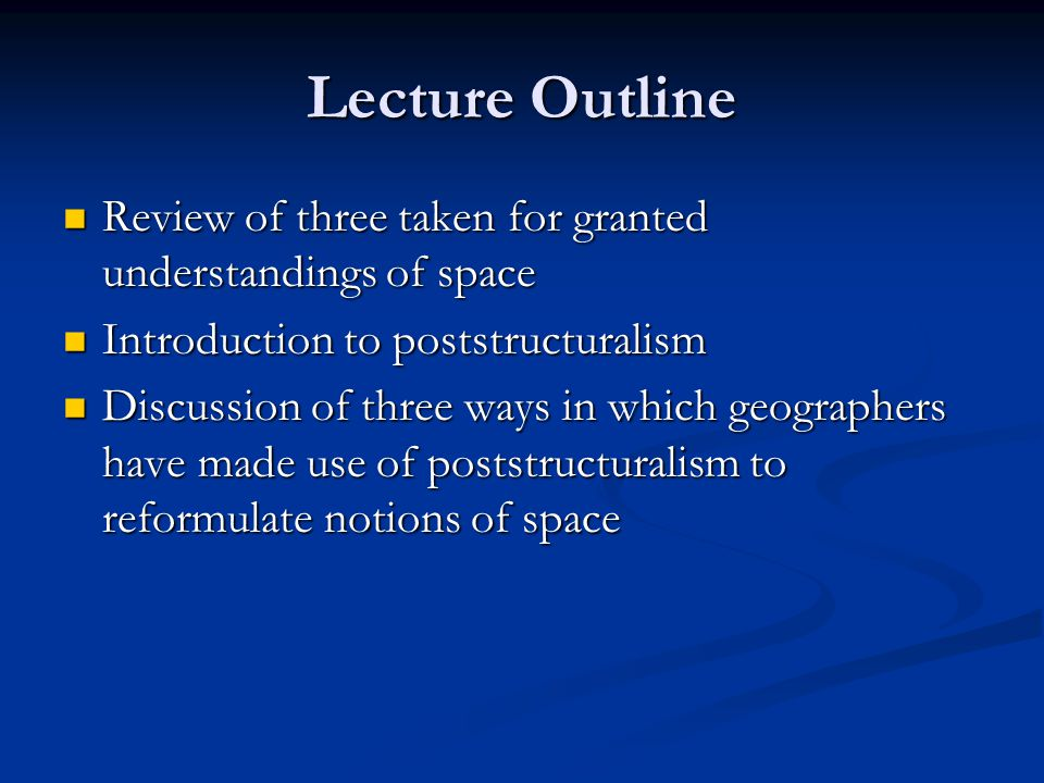 Lecture Outline Review of three taken for granted understandings of space Review of three taken for granted understandings of space Introduction to poststructuralism Introduction to poststructuralism Discussion of three ways in which geographers have made use of poststructuralism to reformulate notions of space Discussion of three ways in which geographers have made use of poststructuralism to reformulate notions of space