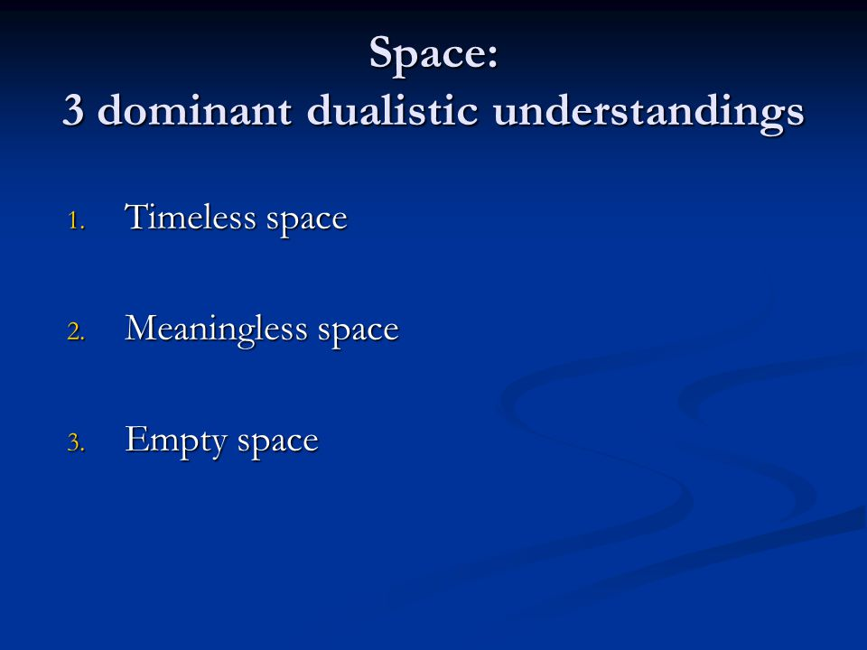 Space: 3 dominant dualistic understandings 1. Timeless space 2. Meaningless space 3. Empty space