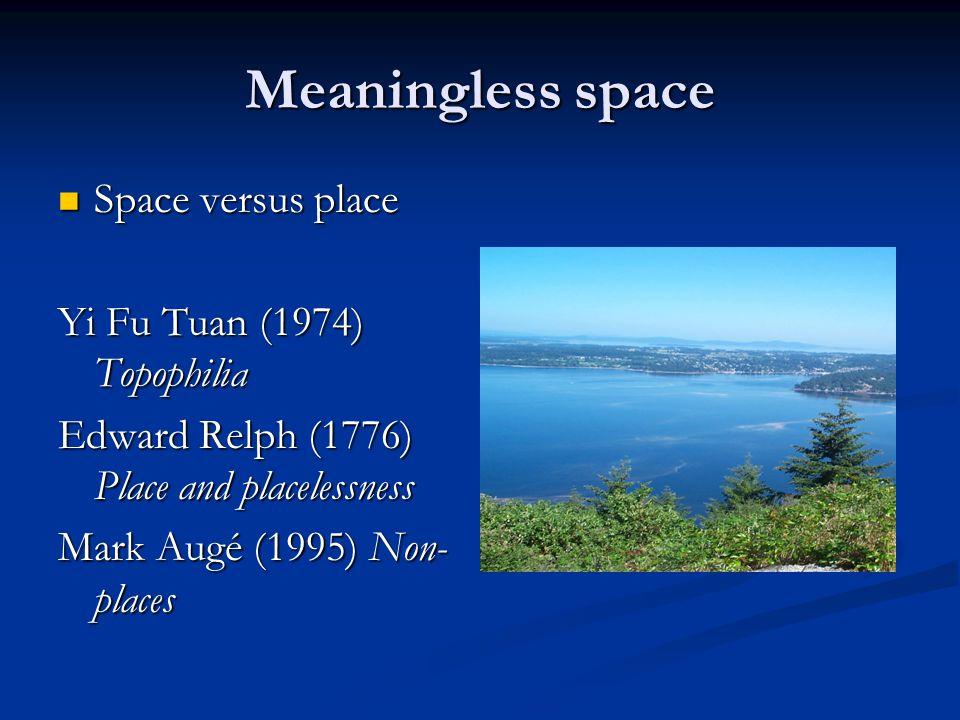 Meaningless space Space versus place Space versus place Yi Fu Tuan (1974) Topophilia Edward Relph (1776) Place and placelessness Mark Augé (1995) Non- places
