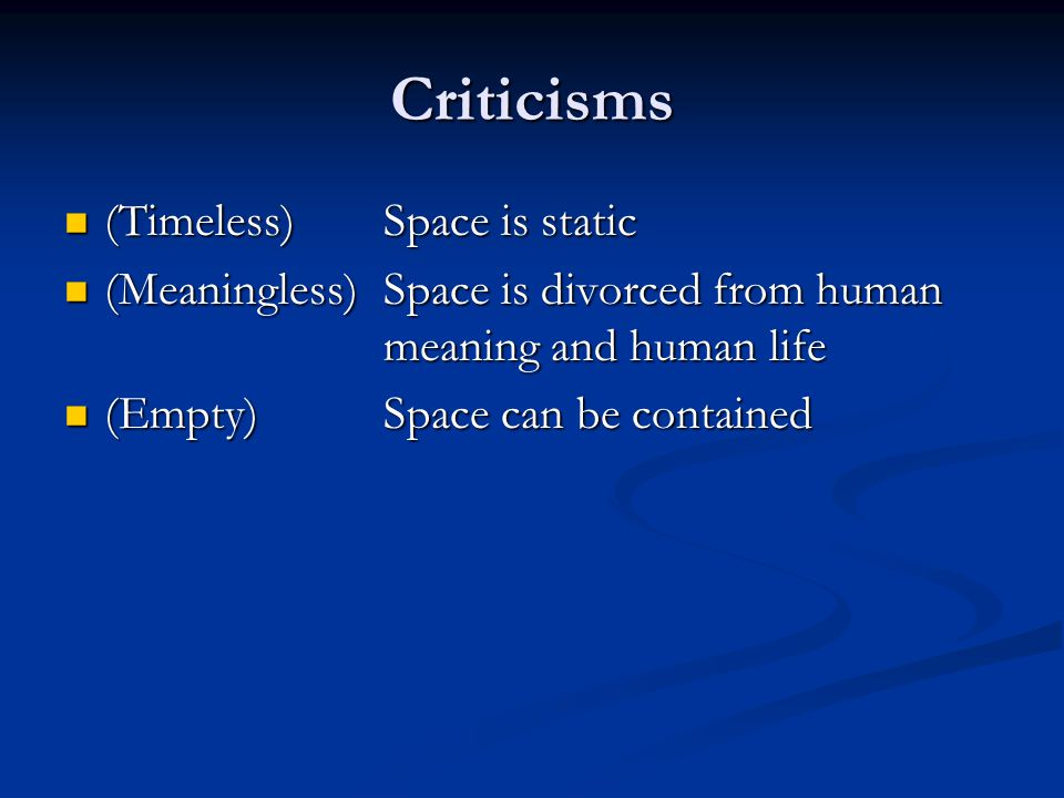 Criticisms (Timeless) Space is static (Timeless) Space is static (Meaningless) Space is divorced from human meaning and human life (Meaningless) Space