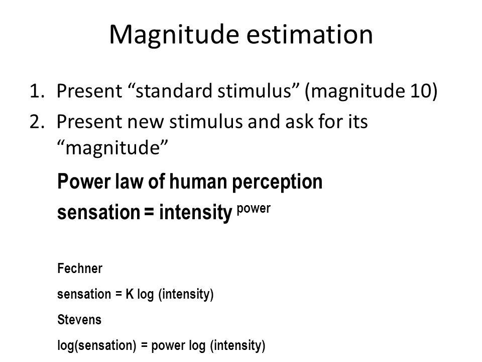 Power law of human perception sensation = intensity power Magnitude estimation 1.Present standard stimulus (magnitude 10) 2.Present new stimulus and ask for its magnitude Fechner sensation = K log (intensity) Stevens log(sensation) = power log (intensity)