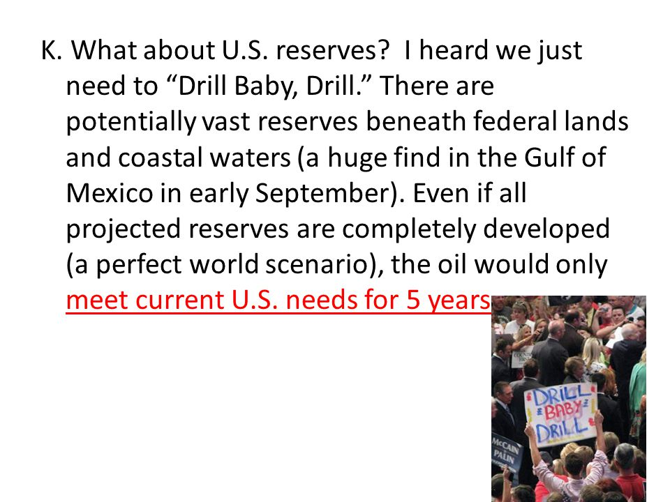"""K. What about U.S. reserves? I heard we just need to """"Drill Baby, Drill."""" There are potentially vast reserves beneath federal lands and coastal waters"""