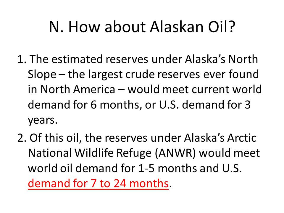 N. How about Alaskan Oil? 1. The estimated reserves under Alaska's North Slope – the largest crude reserves ever found in North America – would meet c