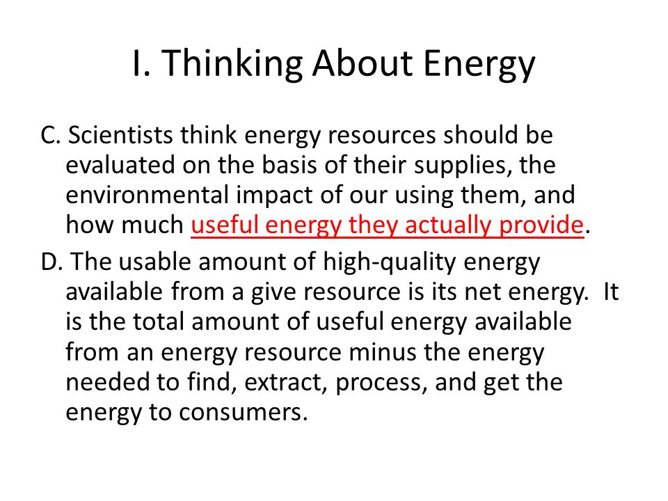 I. Thinking About Energy C. Scientists think energy resources should be evaluated on the basis of their supplies, the environmental impact of our usin