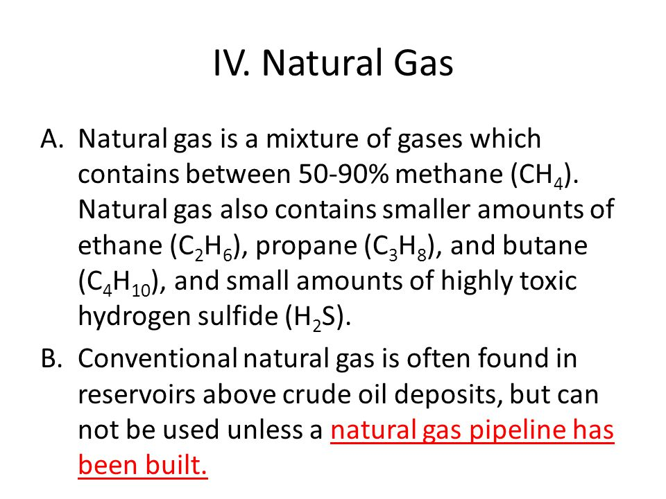 IV. Natural Gas A.Natural gas is a mixture of gases which contains between 50-90% methane (CH 4 ). Natural gas also contains smaller amounts of ethane