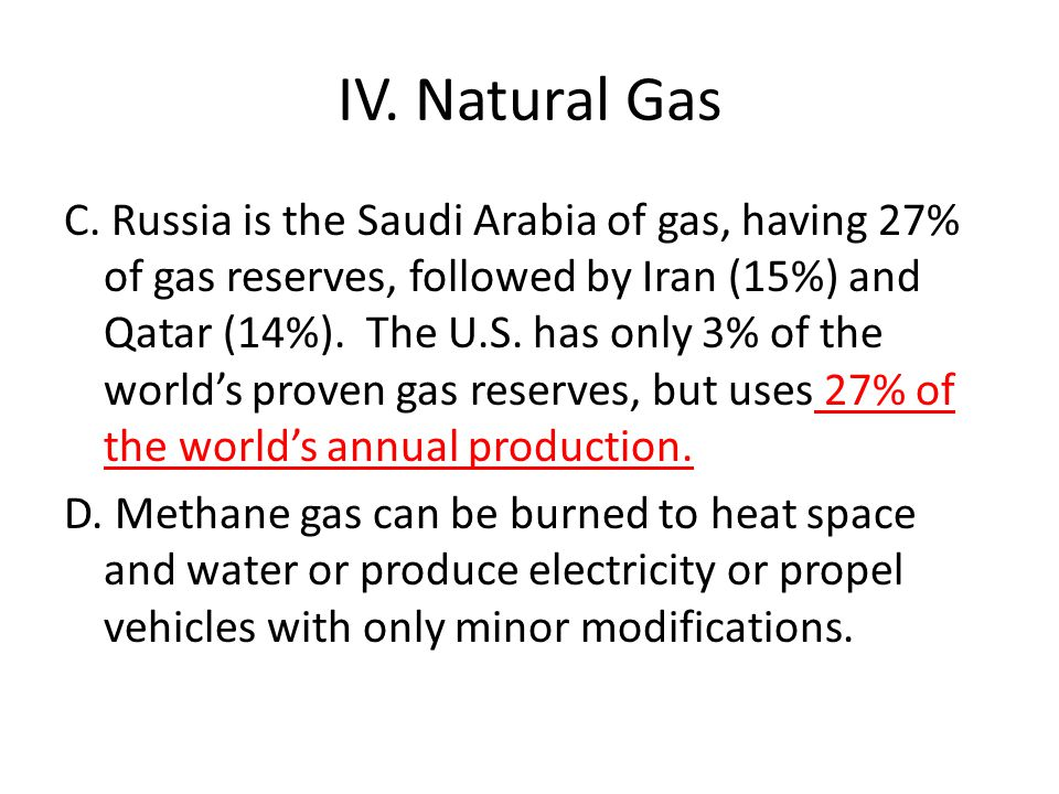 IV. Natural Gas C. Russia is the Saudi Arabia of gas, having 27% of gas reserves, followed by Iran (15%) and Qatar (14%). The U.S. has only 3% of the