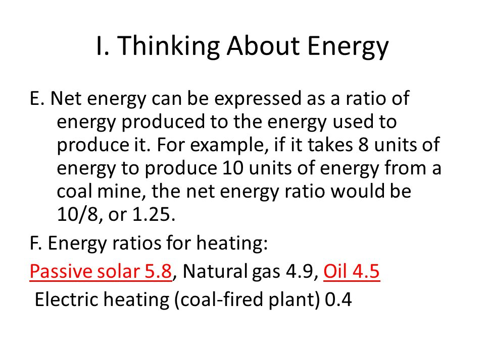 I. Thinking About Energy E. Net energy can be expressed as a ratio of energy produced to the energy used to produce it. For example, if it takes 8 uni