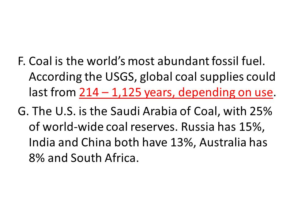 F. Coal is the world's most abundant fossil fuel. According the USGS, global coal supplies could last from 214 – 1,125 years, depending on use. G. The