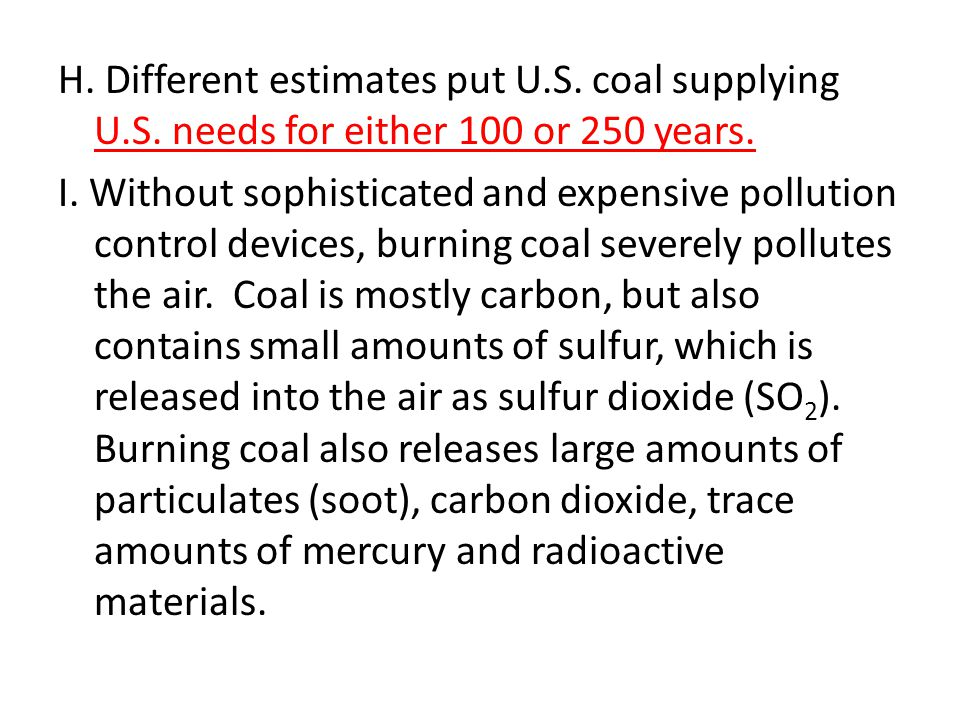 H. Different estimates put U.S. coal supplying U.S. needs for either 100 or 250 years. I. Without sophisticated and expensive pollution control device