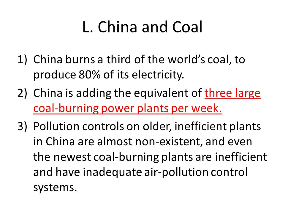 L. China and Coal 1)China burns a third of the world's coal, to produce 80% of its electricity. 2)China is adding the equivalent of three large coal-b