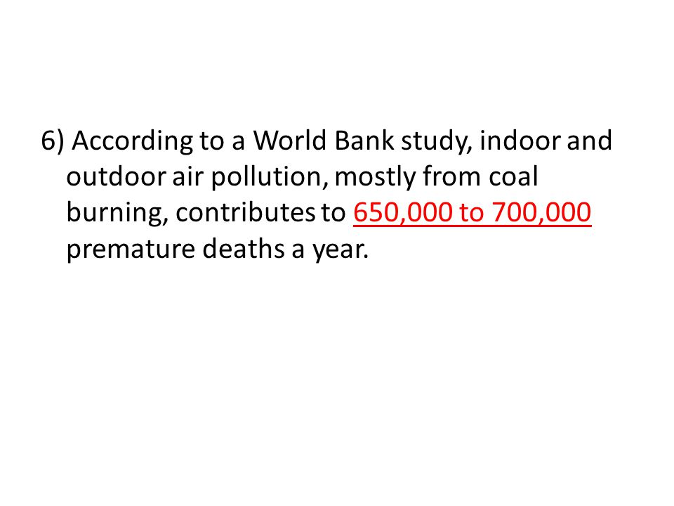 6) According to a World Bank study, indoor and outdoor air pollution, mostly from coal burning, contributes to 650,000 to 700,000 premature deaths a y