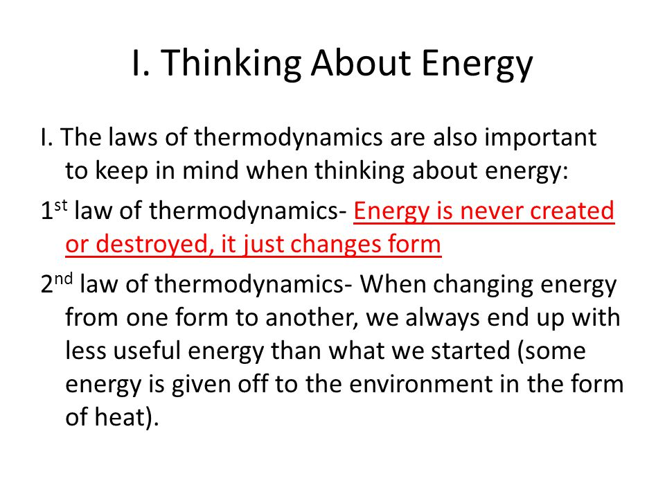 I. Thinking About Energy I. The laws of thermodynamics are also important to keep in mind when thinking about energy: 1 st law of thermodynamics- Ener