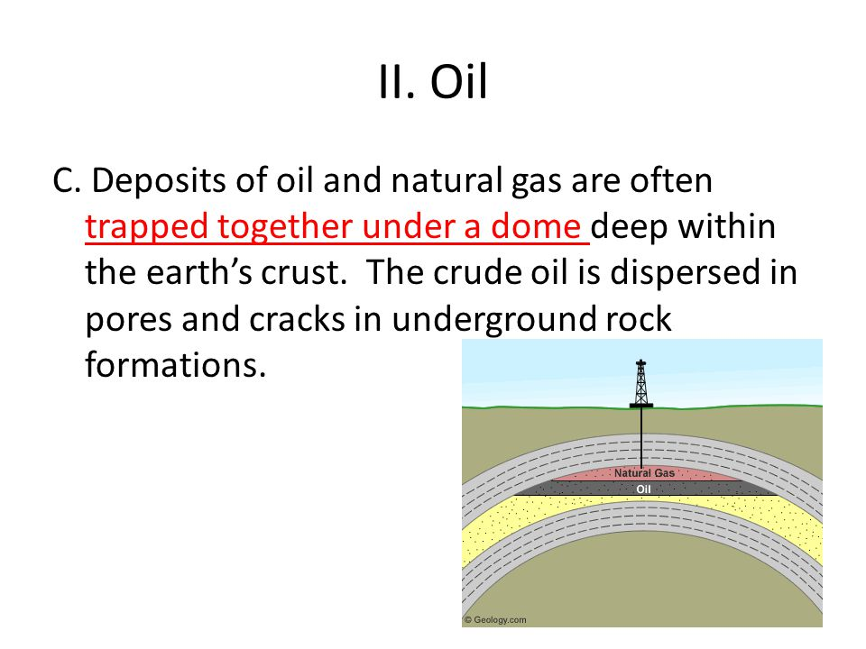 II. Oil C. Deposits of oil and natural gas are often trapped together under a dome deep within the earth's crust. The crude oil is dispersed in pores