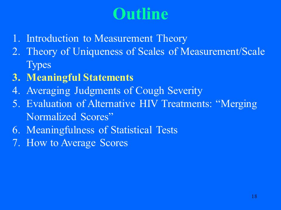 18 Outline 1.Introduction to Measurement Theory 2.Theory of Uniqueness of Scales of Measurement/Scale Types 3.Meaningful Statements 4.Averaging Judgments of Cough Severity 5.Evaluation of Alternative HIV Treatments: Merging Normalized Scores 6.Meaningfulness of Statistical Tests 7.How to Average Scores