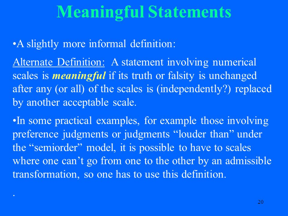20 Meaningful Statements A slightly more informal definition: Alternate Definition: A statement involving numerical scales is meaningful if its truth or falsity is unchanged after any (or all) of the scales is (independently ) replaced by another acceptable scale.