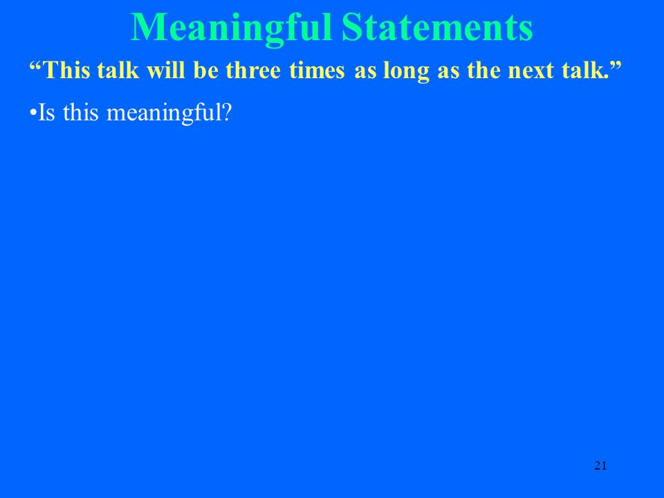 21 Meaningful Statements This talk will be three times as long as the next talk. Is this meaningful
