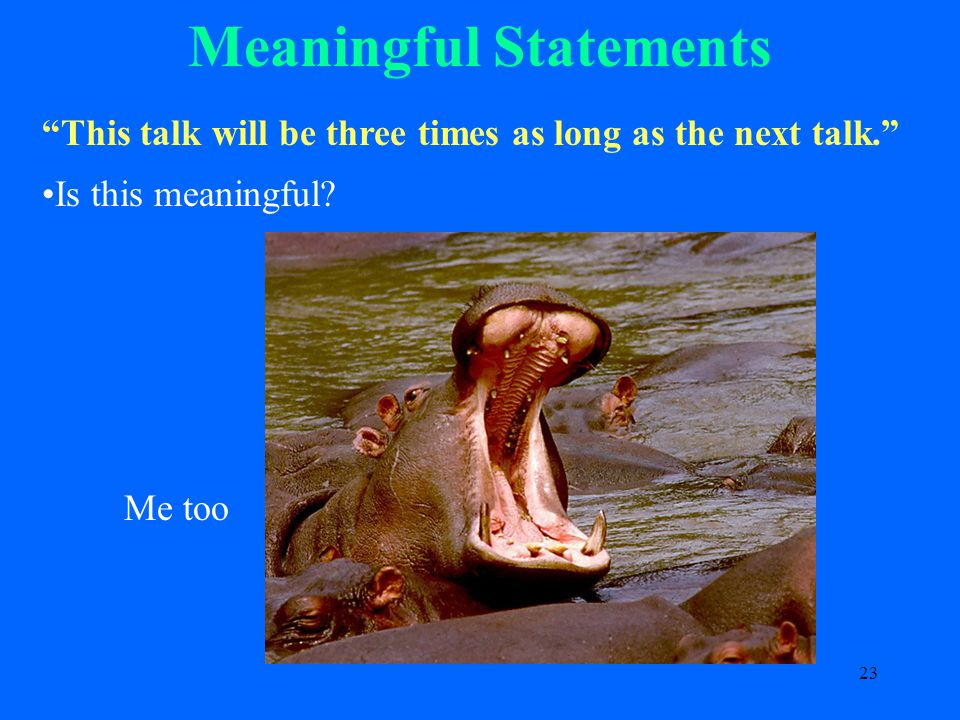 23 Meaningful Statements This talk will be three times as long as the next talk. Is this meaningful.