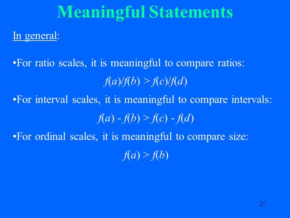 27 Meaningful Statements In general: For ratio scales, it is meaningful to compare ratios: f(a)/f(b) > f(c)/f(d) For interval scales, it is meaningful to compare intervals: f(a) - f(b) > f(c) - f(d) For ordinal scales, it is meaningful to compare size: f(a) > f(b)