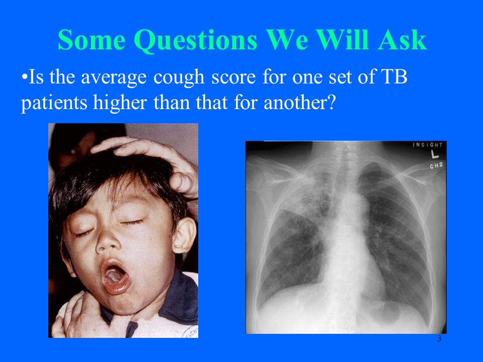 3 Some Questions We Will Ask Is the average cough score for one set of TB patients higher than that for another